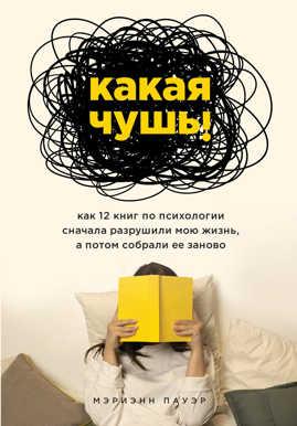 книга Какая чушь. Как 12 книг по психологии сначала разрушили мою жизнь, а потом собрали ее заново